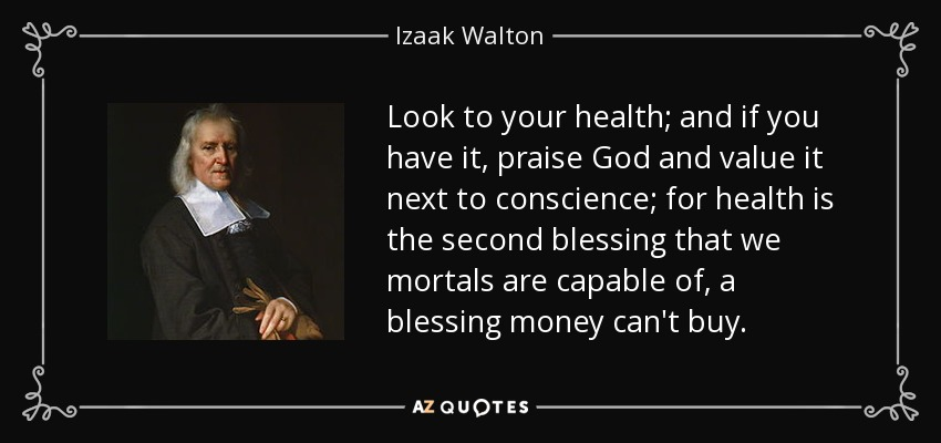 Look to your health; and if you have it, praise God and value it next to conscience; for health is the second blessing that we mortals are capable of, a blessing money can't buy. - Izaak Walton