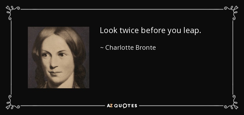 Look twice before you leap. - Charlotte Bronte