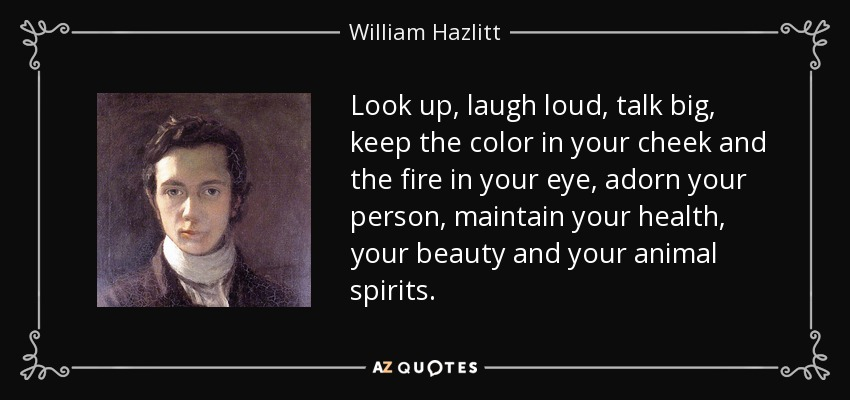 Look up, laugh loud, talk big, keep the color in your cheek and the fire in your eye, adorn your person, maintain your health, your beauty and your animal spirits. - William Hazlitt