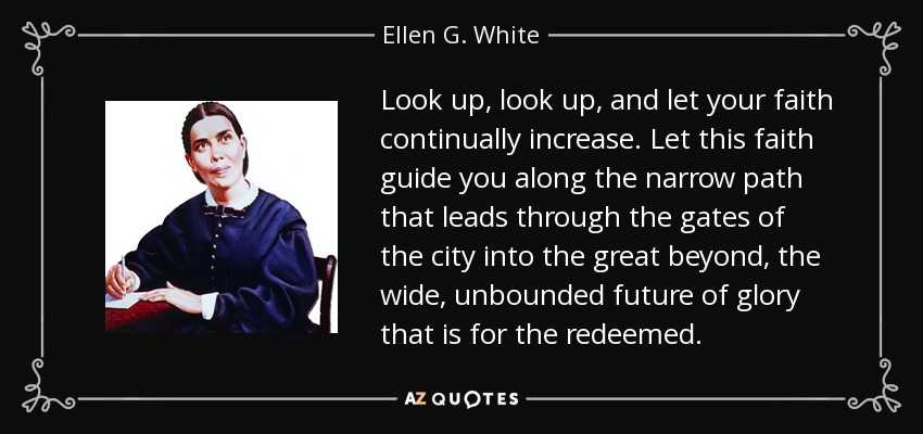 Look up, look up, and let your faith continually increase. Let this faith guide you along the narrow path that leads through the gates of the city into the great beyond, the wide, unbounded future of glory that is for the redeemed. - Ellen G. White