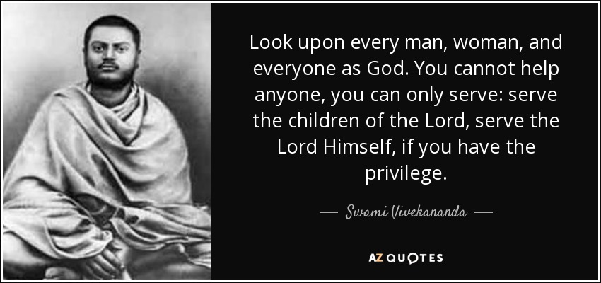 Look upon every man, woman, and everyone as God. You cannot help anyone, you can only serve: serve the children of the Lord, serve the Lord Himself, if you have the privilege. - Swami Vivekananda