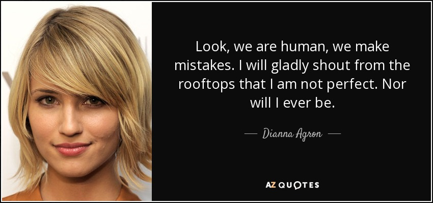 Look, we are human, we make mistakes. I will gladly shout from the rooftops that I am not perfect. Nor will I ever be. - Dianna Agron