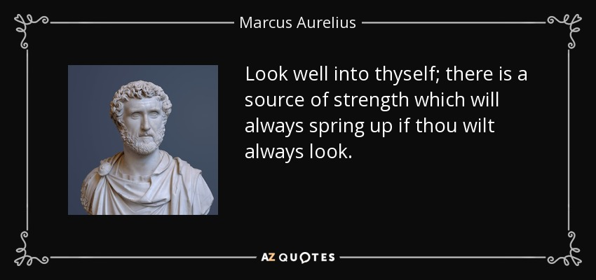 Look well into thyself; there is a source of strength which will always spring up if thou wilt always look. - Marcus Aurelius