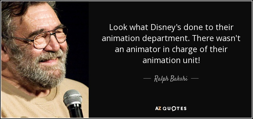 Look what Disney's done to their animation department. There wasn't an animator in charge of their animation unit! - Ralph Bakshi