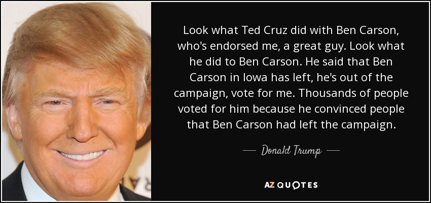 Look what Ted Cruz did with Ben Carson, who's endorsed me, a great guy. Look what he did to Ben Carson. He said that Ben Carson in Iowa has left, he's out of the campaign, vote for me. Thousands of people voted for him because he convinced people that Ben Carson had left the campaign. - Donald Trump