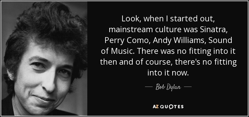 Look, when I started out, mainstream culture was Sinatra, Perry Como, Andy Williams, Sound of Music. There was no fitting into it then and of course, there's no fitting into it now. - Bob Dylan