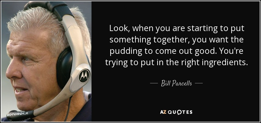 Look, when you are starting to put something together, you want the pudding to come out good. You're trying to put in the right ingredients. - Bill Parcells