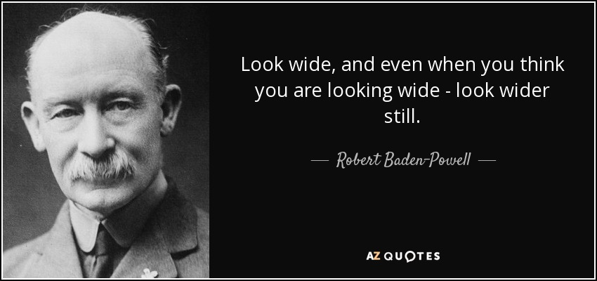 Look wide, and even when you think you are looking wide - look wider still. - Robert Baden-Powell