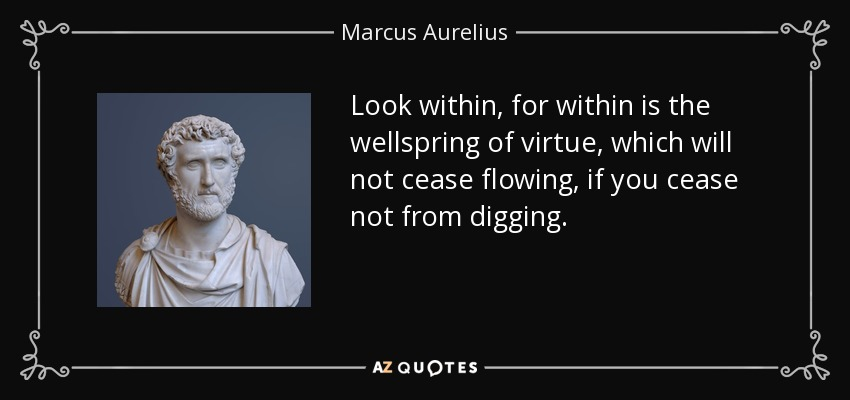 Look within, for within is the wellspring of virtue, which will not cease flowing, if you cease not from digging. - Marcus Aurelius