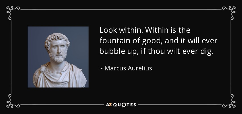 Look within. Within is the fountain of good, and it will ever bubble up, if thou wilt ever dig. - Marcus Aurelius