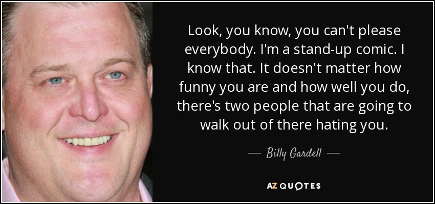 Look, you know, you can't please everybody. I'm a stand-up comic. I know that. It doesn't matter how funny you are and how well you do, there's two people that are going to walk out of there hating you. - Billy Gardell