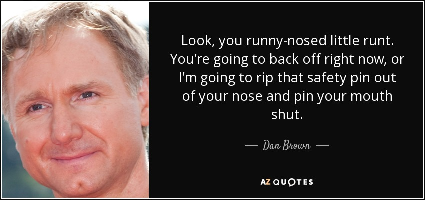 Look, you runny-nosed little runt. You're going to back off right now, or I'm going to rip that safety pin out of your nose and pin your mouth shut. - Dan Brown