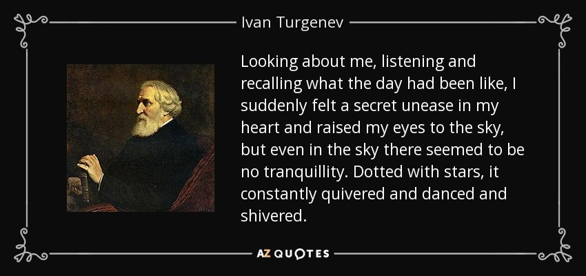 Looking about me, listening and recalling what the day had been like, I suddenly felt a secret unease in my heart and raised my eyes to the sky, but even in the sky there seemed to be no tranquillity. Dotted with stars, it constantly quivered and danced and shivered. - Ivan Turgenev