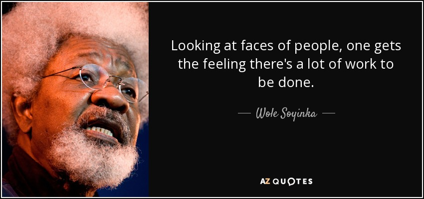 Looking at faces of people, one gets the feeling there's a lot of work to be done. - Wole Soyinka