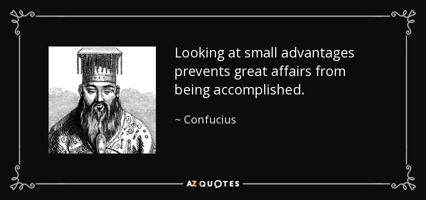 Looking at small advantages prevents great affairs from being accomplished. - Confucius