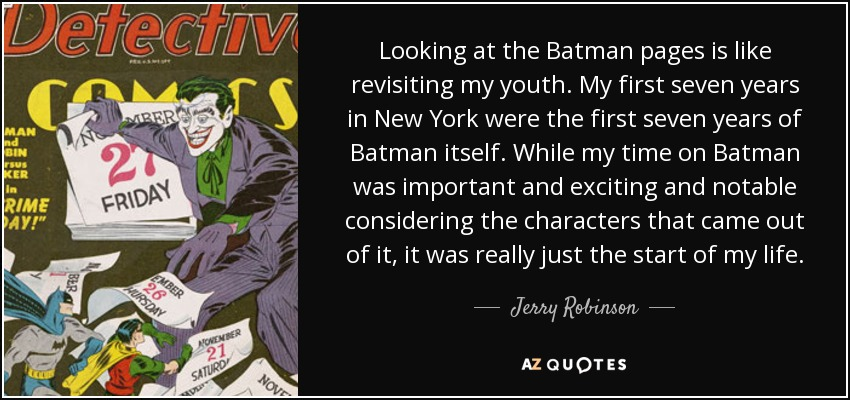 Looking at the Batman pages is like revisiting my youth. My first seven years in New York were the first seven years of Batman itself. While my time on Batman was important and exciting and notable considering the characters that came out of it, it was really just the start of my life. - Jerry Robinson