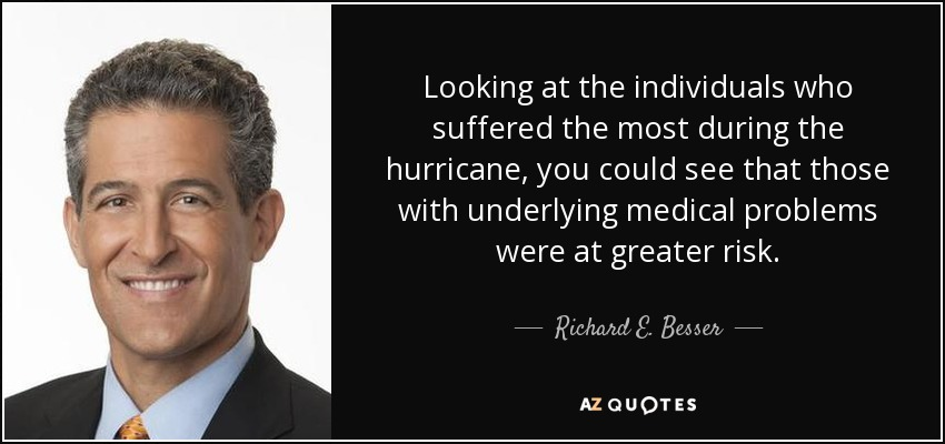 Looking at the individuals who suffered the most during the hurricane, you could see that those with underlying medical problems were at greater risk. - Richard E. Besser