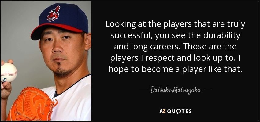 Looking at the players that are truly successful, you see the durability and long careers. Those are the players I respect and look up to. I hope to become a player like that. - Daisuke Matsuzaka