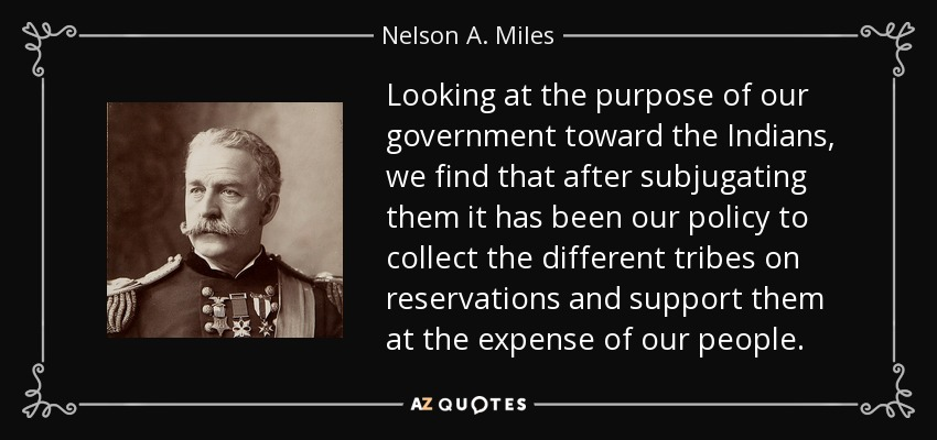 Looking at the purpose of our government toward the Indians, we find that after subjugating them it has been our policy to collect the different tribes on reservations and support them at the expense of our people. - Nelson A. Miles