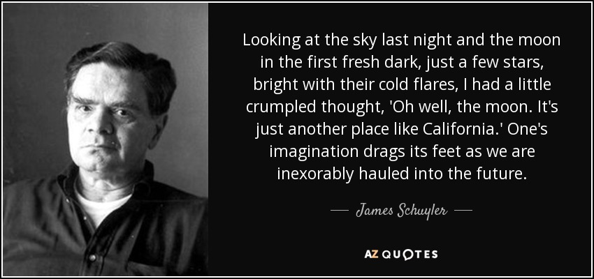 Looking at the sky last night and the moon in the first fresh dark, just a few stars, bright with their cold flares, I had a little crumpled thought, 'Oh well, the moon. It's just another place like California.' One's imagination drags its feet as we are inexorably hauled into the future. - James Schuyler