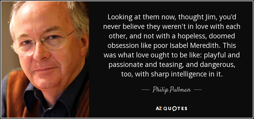 Looking at them now, thought Jim, you'd never believe they weren't in love with each other, and not with a hopeless, doomed obsession like poor Isabel Meredith. This was what love ought to be like: playful and passionate and teasing, and dangerous, too, with sharp intelligence in it. - Philip Pullman