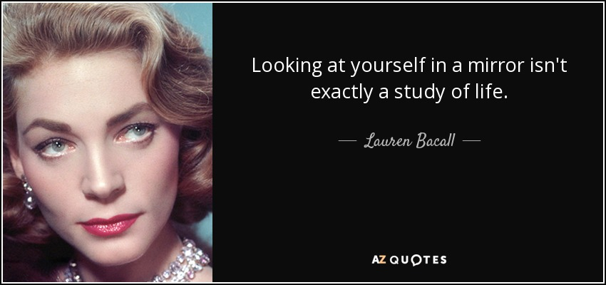 Looking at yourself in a mirror isn't exactly a study of life. - Lauren Bacall
