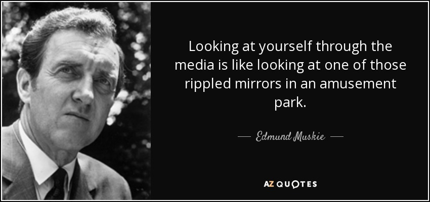 Looking at yourself through the media is like looking at one of those rippled mirrors in an amusement park. - Edmund Muskie