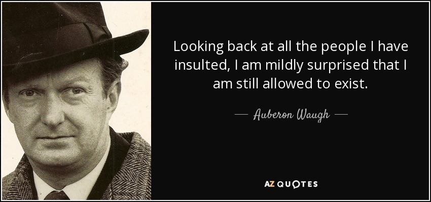 Looking back at all the people I have insulted, I am mildly surprised that I am still allowed to exist. - Auberon Waugh