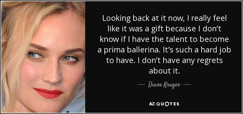 Looking back at it now, I really feel like it was a gift because I don't know if I have the talent to become a prima ballerina. It's such a hard job to have. I don't have any regrets about it. - Diane Kruger