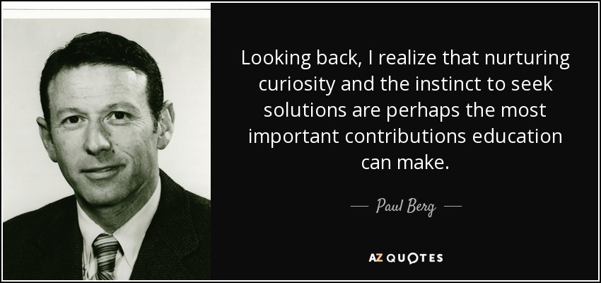 Looking back, I realize that nurturing curiosity and the instinct to seek solutions are perhaps the most important contributions education can make. - Paul Berg