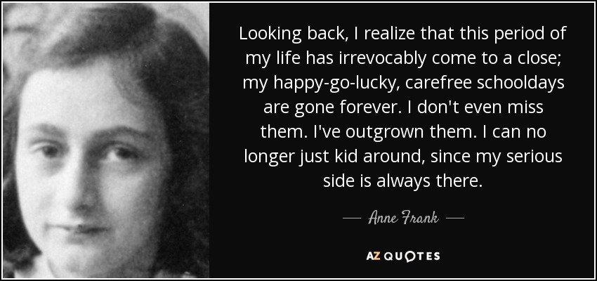 Looking back, I realize that this period of my life has irrevocably come to a close; my happy-go-lucky, carefree schooldays are gone forever. I don't even miss them. I've outgrown them. I can no longer just kid around, since my serious side is always there. - Anne Frank