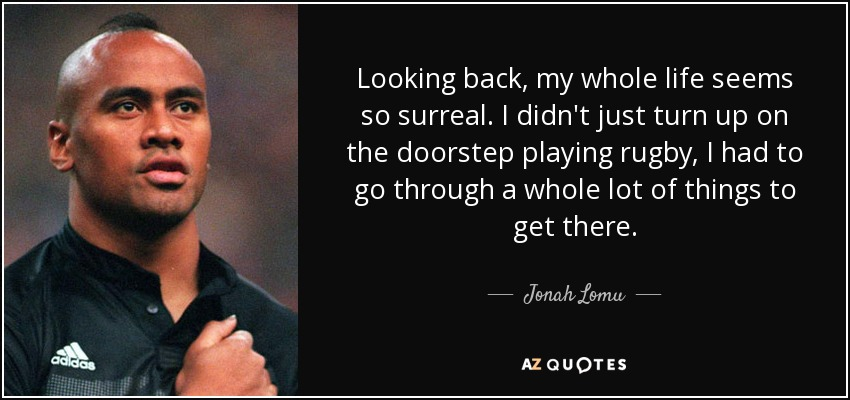 Looking back, my whole life seems so surreal. I didn't just turn up on the doorstep playing rugby, I had to go through a whole lot of things to get there. - Jonah Lomu