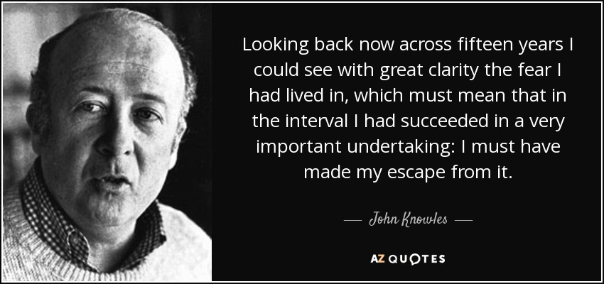 Looking back now across fifteen years I could see with great clarity the fear I had lived in, which must mean that in the interval I had succeeded in a very important undertaking: I must have made my escape from it. - John Knowles
