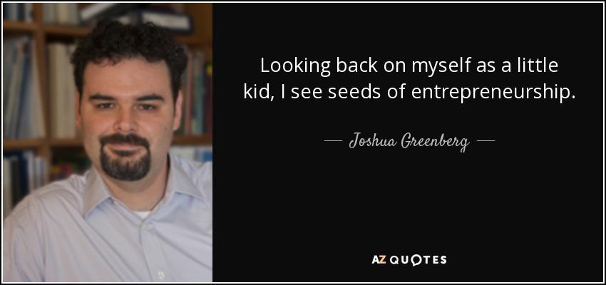 Looking back on myself as a little kid, I see seeds of entrepreneurship. - Joshua Greenberg