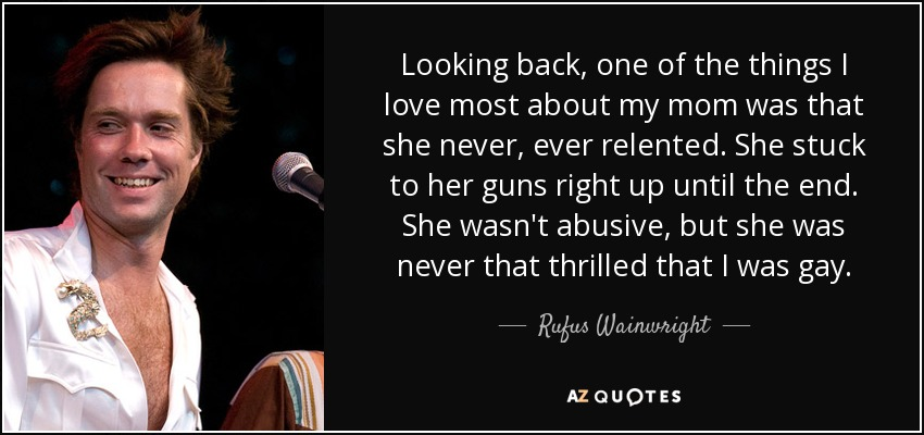 Looking back, one of the things I love most about my mom was that she never, ever relented. She stuck to her guns right up until the end. She wasn't abusive, but she was never that thrilled that I was gay. - Rufus Wainwright