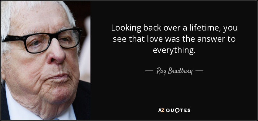 Looking back over a lifetime, you see that love was the answer to everything. - Ray Bradbury