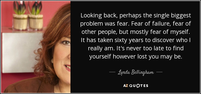 Looking back, perhaps the single biggest problem was fear. Fear of failure, fear of other people, but mostly fear of myself. It has taken sixty years to discover who I really am. It's never too late to find yourself however lost you may be. - Lynda Bellingham
