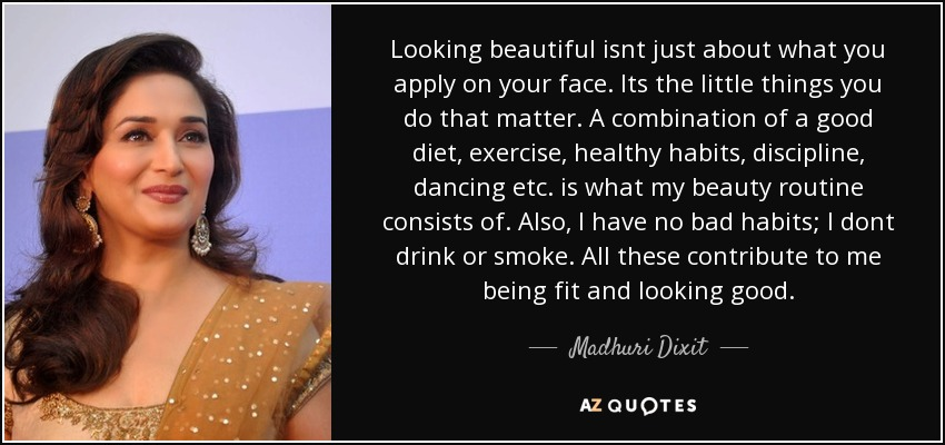 Looking beautiful isnt just about what you apply on your face. Its the little things you do that matter. A combination of a good diet, exercise, healthy habits, discipline, dancing etc. is what my beauty routine consists of. Also, I have no bad habits; I dont drink or smoke. All these contribute to me being fit and looking good. - Madhuri Dixit