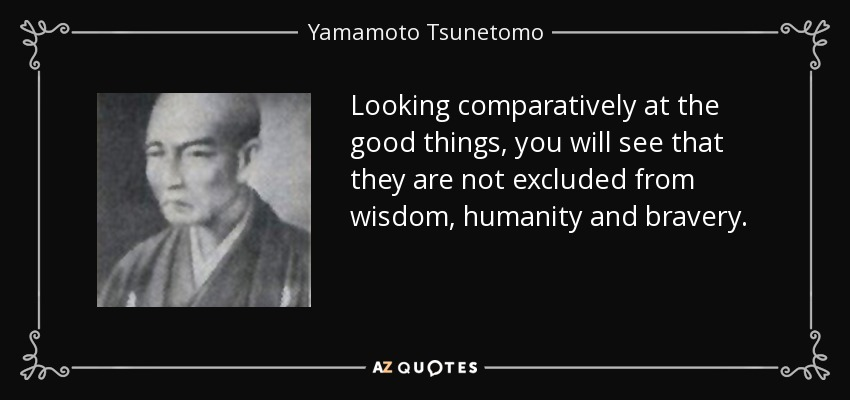 Looking comparatively at the good things, you will see that they are not excluded from wisdom, humanity and bravery. - Yamamoto Tsunetomo