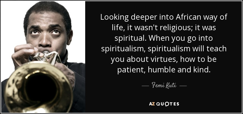 Looking deeper into African way of life, it wasn't religious; it was spiritual. When you go into spiritualism, spiritualism will teach you about virtues, how to be patient, humble and kind. - Femi Kuti