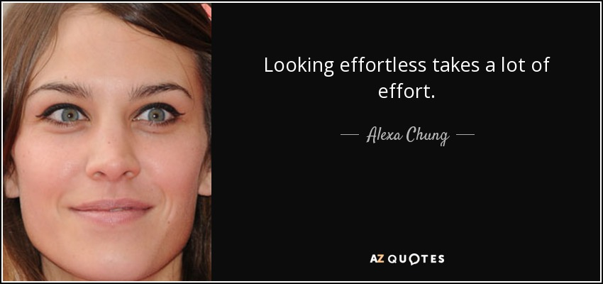 Looking effortless takes a lot of effort. - Alexa Chung