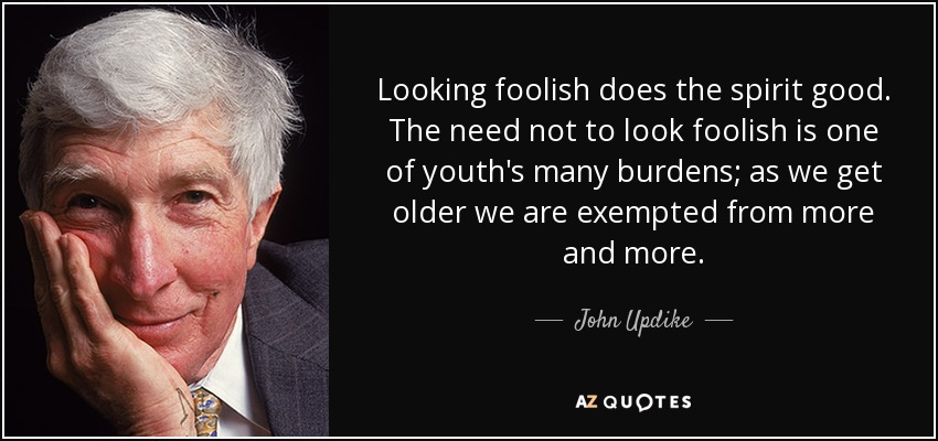 Looking foolish does the spirit good. The need not to look foolish is one of youth's many burdens; as we get older we are exempted from more and more. - John Updike