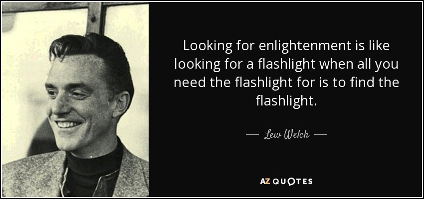 Looking for enlightenment is like looking for a flashlight when all you need the flashlight for is to find the flashlight. - Lew Welch