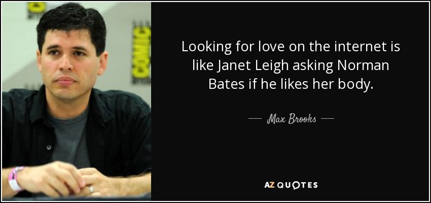 Looking for love on the internet is like Janet Leigh asking Norman Bates if he likes her body. - Max Brooks