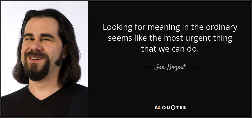 Looking for meaning in the ordinary seems like the most urgent thing that we can do. - Ian Bogost