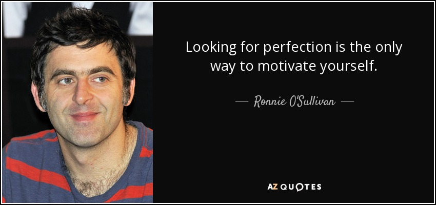 Looking for perfection is the only way to motivate yourself. - Ronnie O'Sullivan