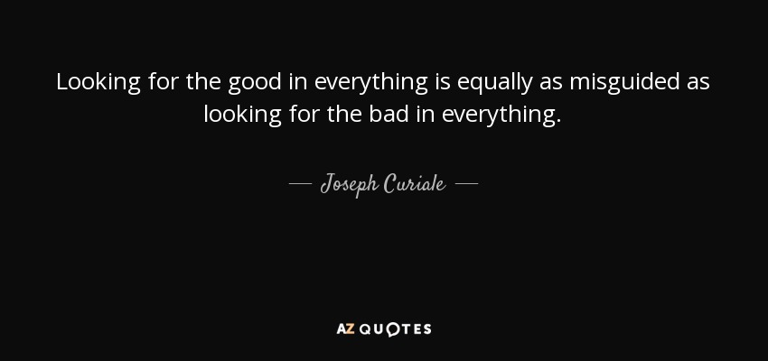Looking for the good in everything is equally as misguided as looking for the bad in everything. - Joseph Curiale
