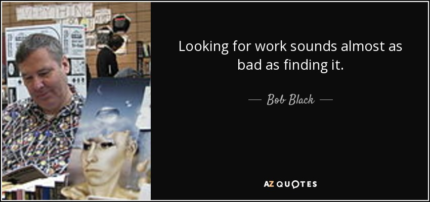Looking for work sounds almost as bad as finding it. - Bob Black