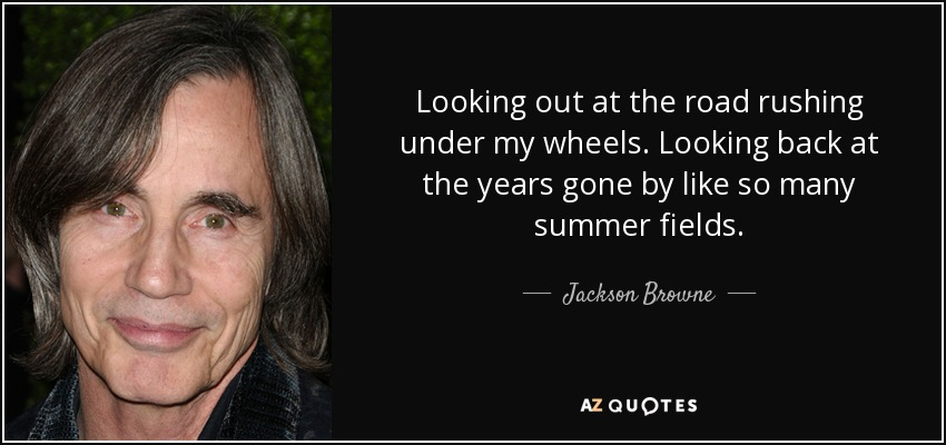 Looking out at the road rushing under my wheels. Looking back at the years gone by like so many summer fields. - Jackson Browne