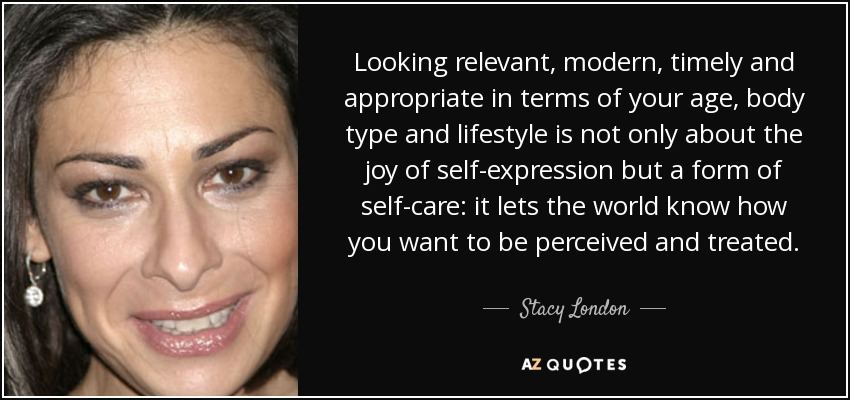 Looking relevant, modern, timely and appropriate in terms of your age, body type and lifestyle is not only about the joy of self-expression but a form of self-care: it lets the world know how you want to be perceived and treated. - Stacy London